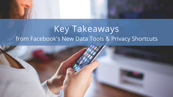 Key Takeaways from Facebook's New Data Tools & Privacy Shortcuts